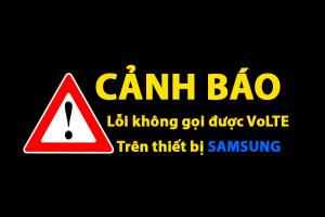 CẢNH BÁO lỗi không gọi được khi đăng ký VoLTE trên thiết bị Samsung