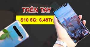 Cận cảnh S10 5G giá chỉ 6.4 triệu: Hàng thật, giá thật, màu nào cũng sẵn hàng